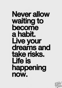 Never Allow Waiting To Become A Habit Quote
